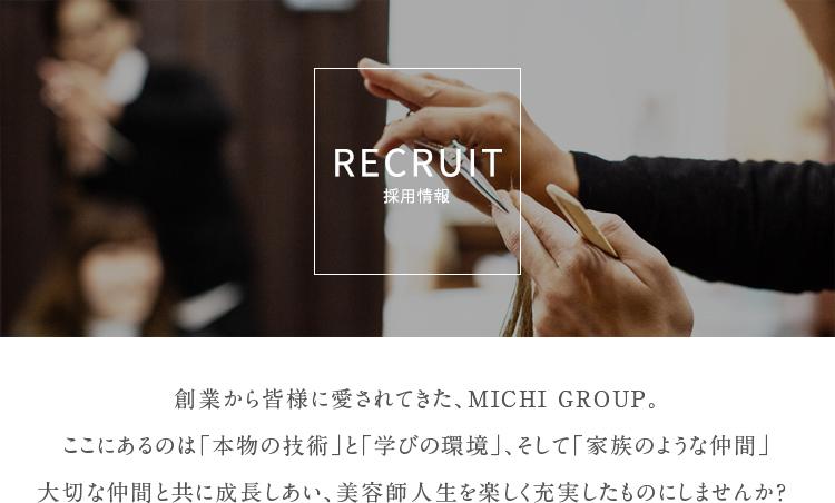 創業から皆様に愛されてきた、MICHI GROUP。 ここにあるのは「本物の技術」と「学びの環境」、そして「家族のような仲間」 大切な仲間と共に成長しあい、美容師人生を楽しく充実したものにしませんか