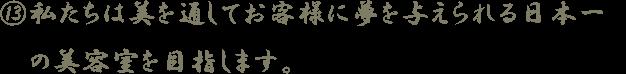 13.私たちは美を通してお客様に夢を与えられる日本一の美容室を目指します。